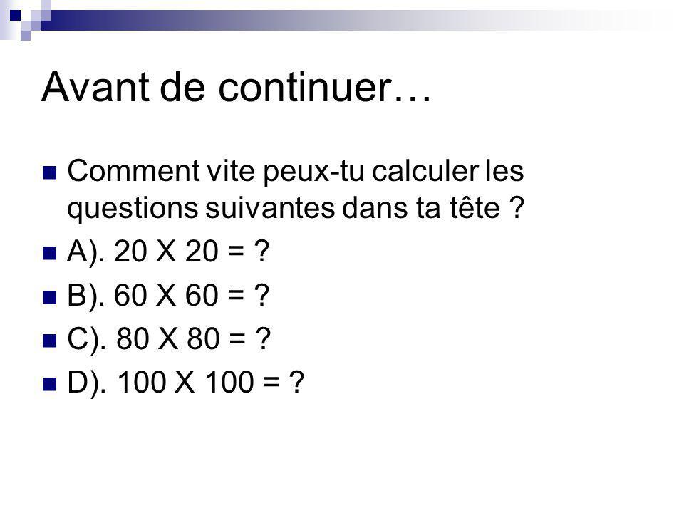 Avant de continuer… Comment vite peux-tu calculer les questions suivantes dans ta tête ? A). 20 X 20 = ? B). 60 X 60 = ? C). 80 X 80 = ? D). 100 X 100