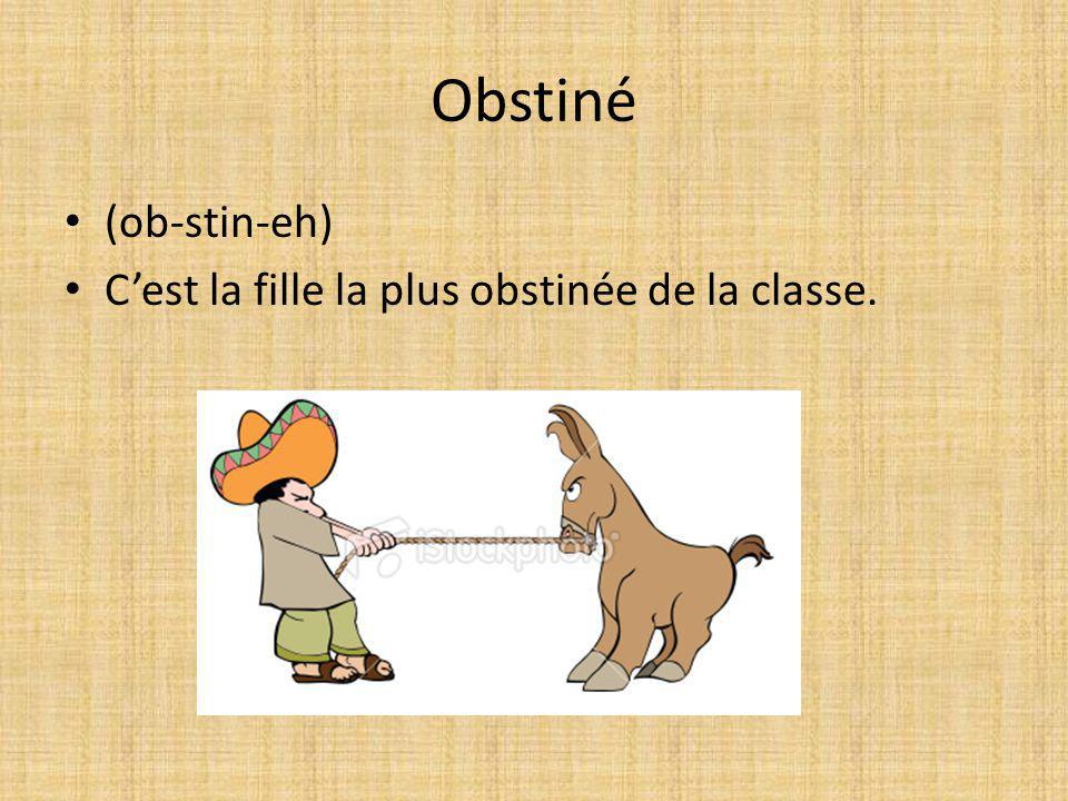 Obstiné (ob-stin-eh) Cest la fille la plus obstinée de la classe.