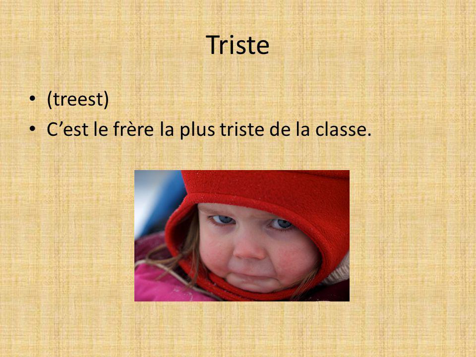 Triste (treest) Cest le frère la plus triste de la classe.