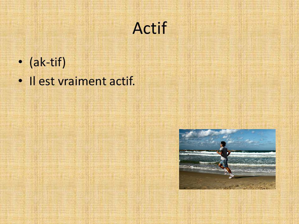 Actif (ak-tif) Il est vraiment actif.