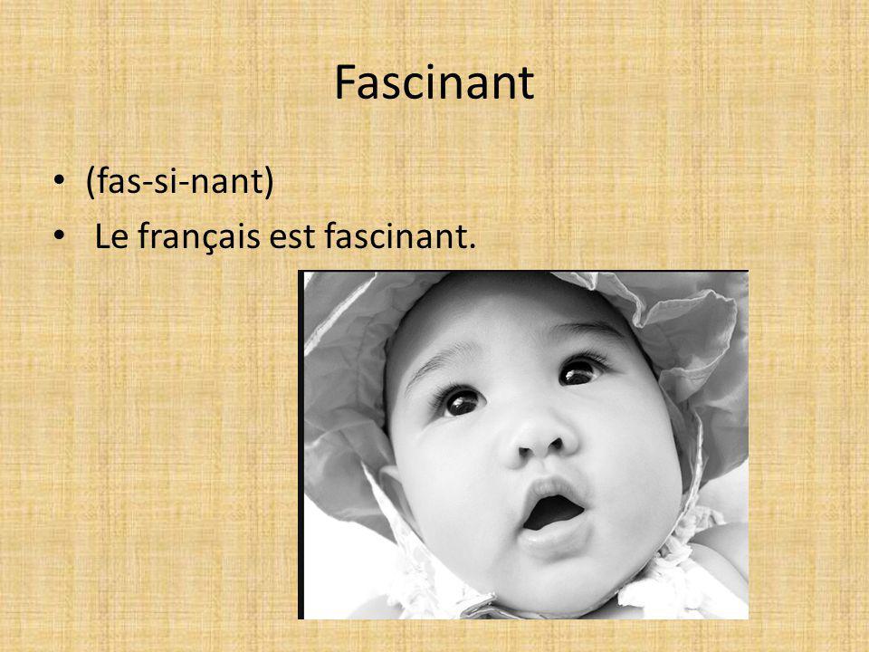 Fascinant (fas-si-nant) Le français est fascinant.