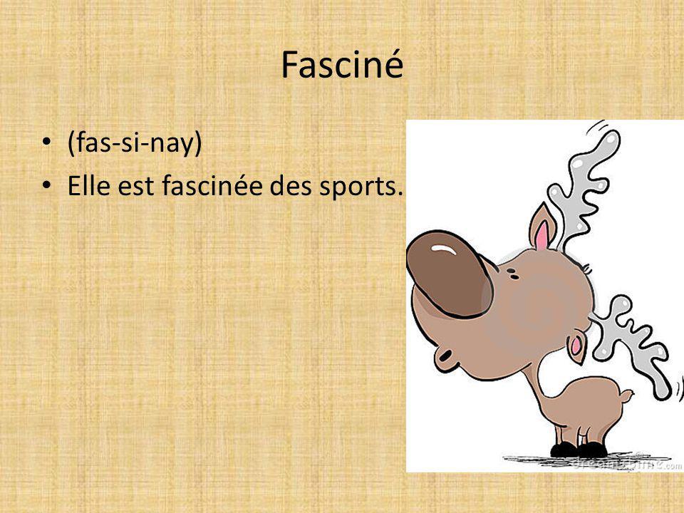 Fasciné (fas-si-nay) Elle est fascinée des sports.