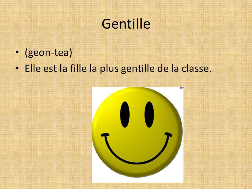 Gentille (geon-tea) Elle est la fille la plus gentille de la classe.