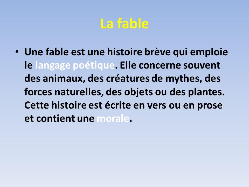 La fable Une fable est une histoire brève qui emploie le langage poétique. Elle concerne souvent des animaux, des créatures de mythes, des forces natu