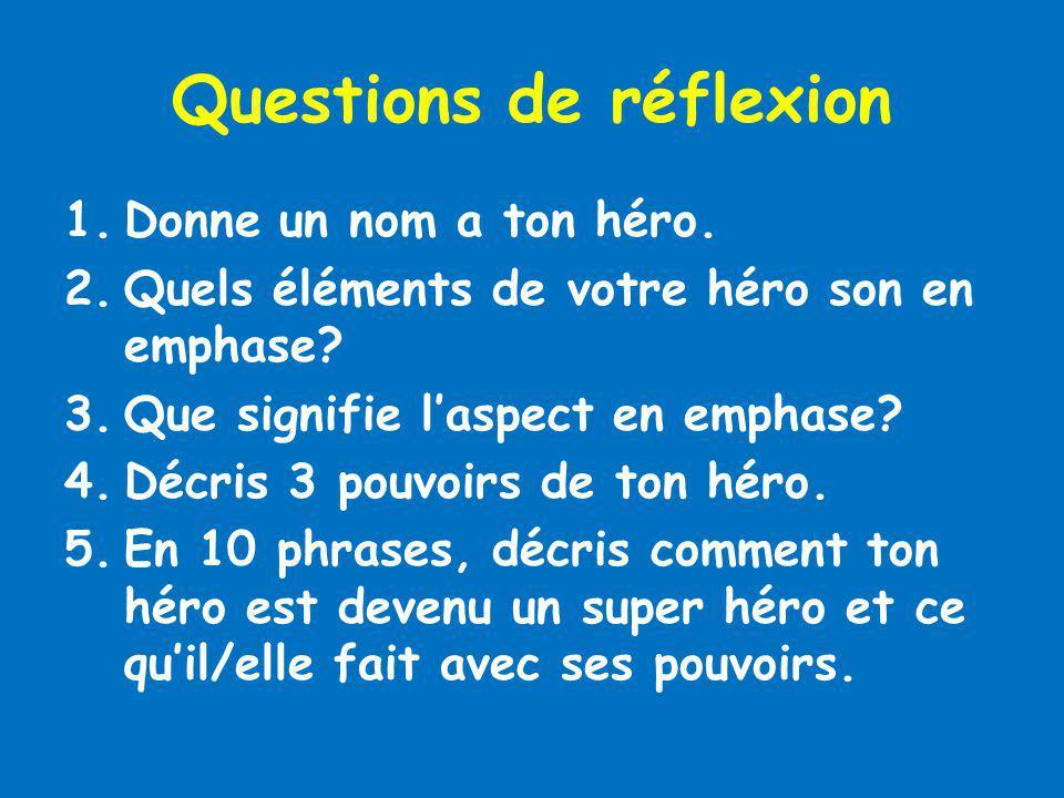 Questions de réflexion 1.Donne un nom a ton héro. 2.Quels éléments de votre héro son en emphase? 3.Que signifie laspect en emphase? 4.Décris 3 pouvoir