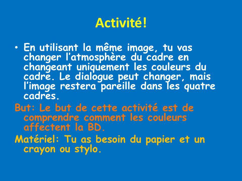 Activité! En utilisant la même image, tu vas changer latmosphère du cadre en changeant uniquement les couleurs du cadre. Le dialogue peut changer, mai