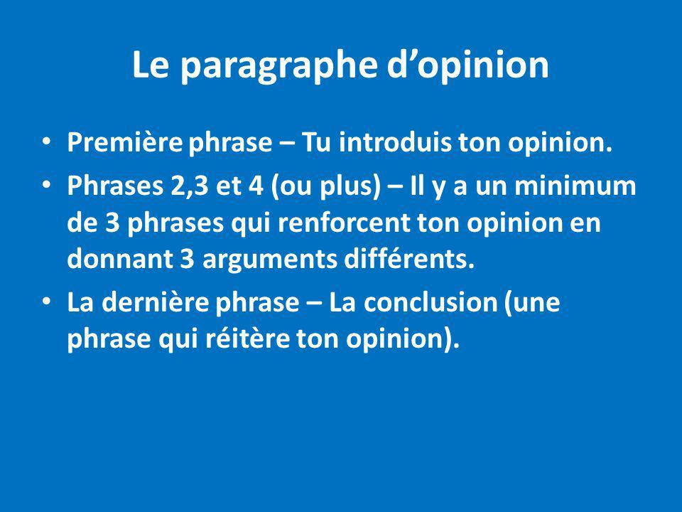 Le paragraphe dopinion Première phrase – Tu introduis ton opinion. Phrases 2,3 et 4 (ou plus) – Il y a un minimum de 3 phrases qui renforcent ton opin