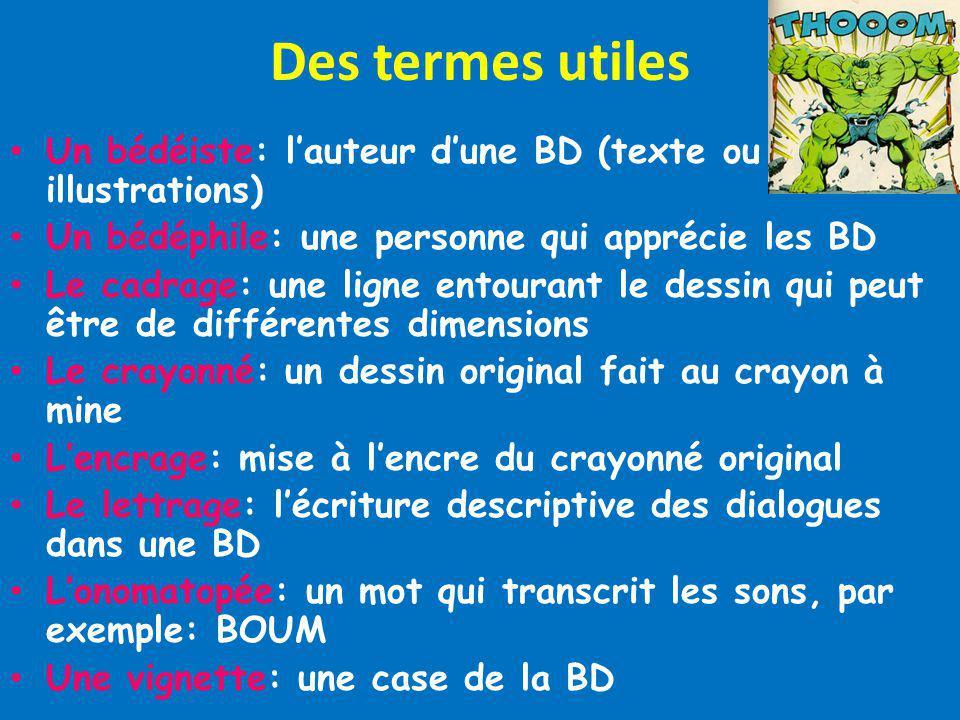 Des termes utiles Un bédéiste: lauteur dune BD (texte ou illustrations) Un bédéphile: une personne qui apprécie les BD Le cadrage: une ligne entourant