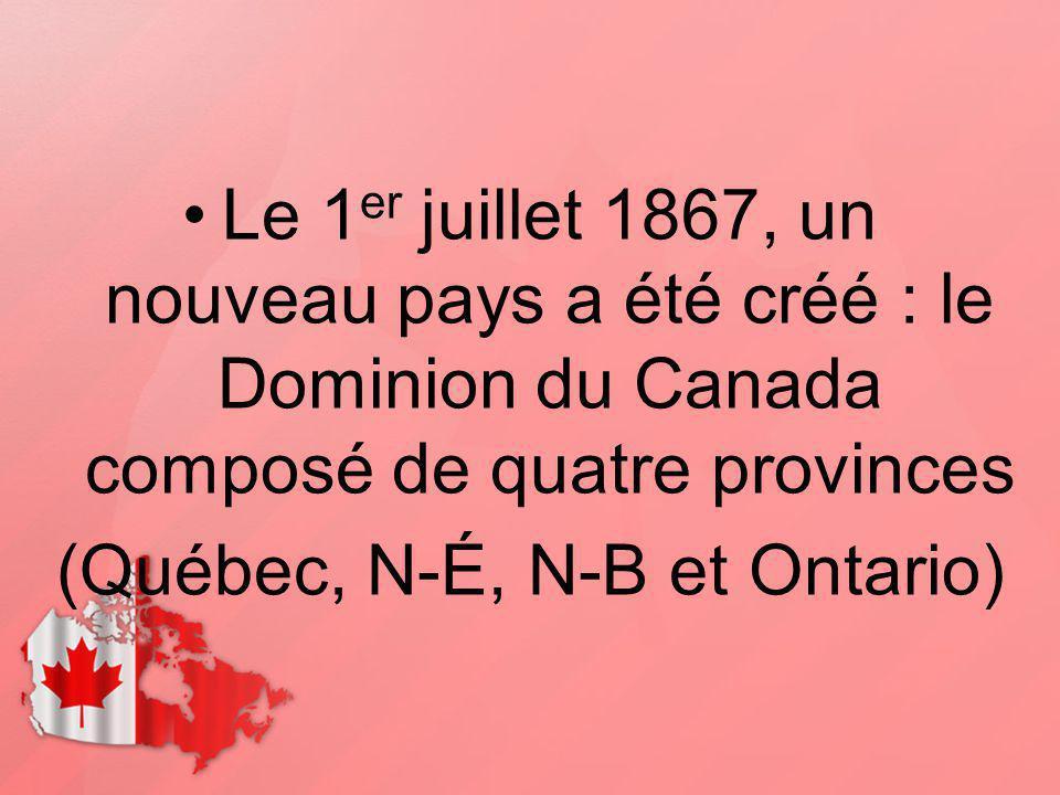 Le 1 er juillet 1867, un nouveau pays a été créé : le Dominion du Canada composé de quatre provinces (Québec, N-É, N-B et Ontario)