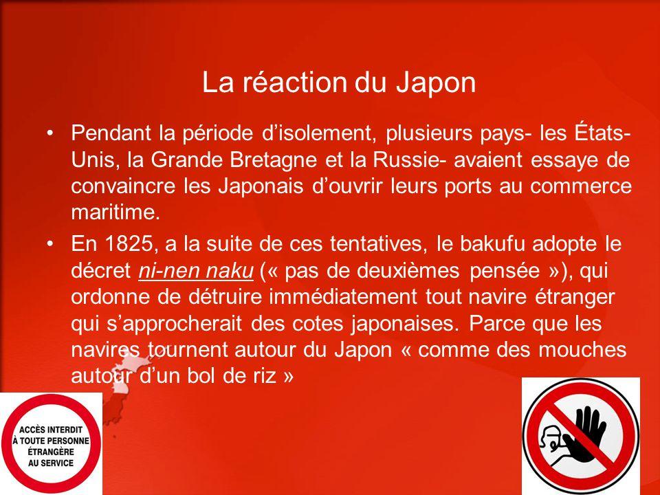 La réaction du Japon Pendant la période disolement, plusieurs pays- les États- Unis, la Grande Bretagne et la Russie- avaient essaye de convaincre les Japonais douvrir leurs ports au commerce maritime.