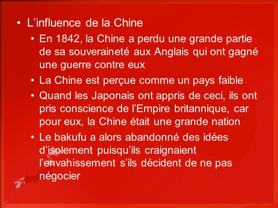 Linfluence de la Chine En 1842, la Chine a perdu une grande partie de sa souveraineté aux Anglais qui ont gagné une guerre contre eux La Chine est perçue comme un pays faible Quand les Japonais ont appris de ceci, ils ont pris conscience de lEmpire britannique, car pour eux, la Chine était une grande nation Le bakufu a alors abandonné des idées disolement puisquils craignaient lenvahissement sils décident de ne pas négocier