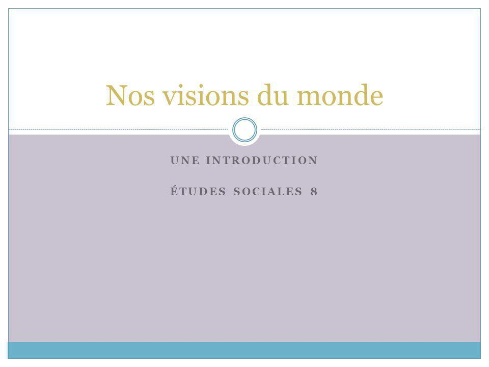 UNE INTRODUCTION ÉTUDES SOCIALES 8 Nos visions du monde