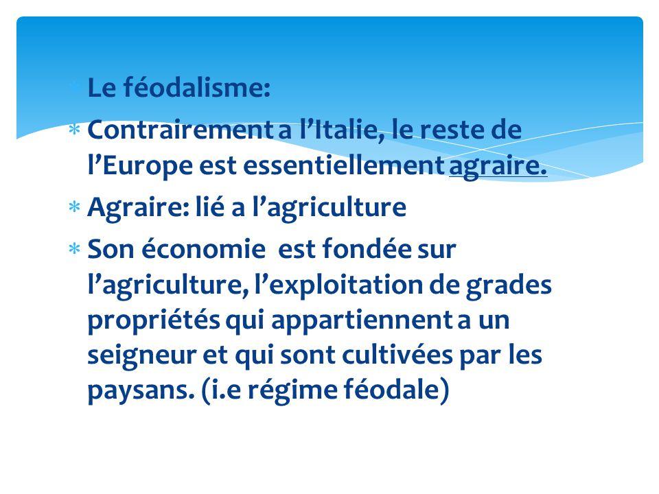 Le féodalisme: Contrairement a lItalie, le reste de lEurope est essentiellement agraire. Agraire: lié a lagriculture Son économie est fondée sur lagri