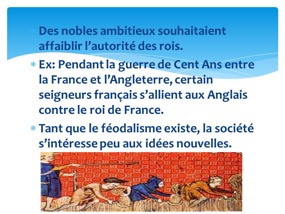 Des nobles ambitieux souhaitaient affaiblir lautorité des rois. Ex: Pendant la guerre de Cent Ans entre la France et lAngleterre, certain seigneurs fr