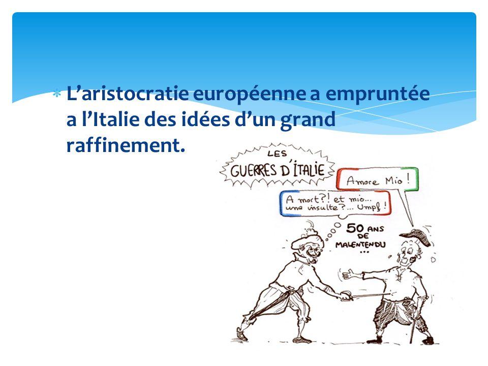Laristocratie européenne a empruntée a lItalie des idées dun grand raffinement.