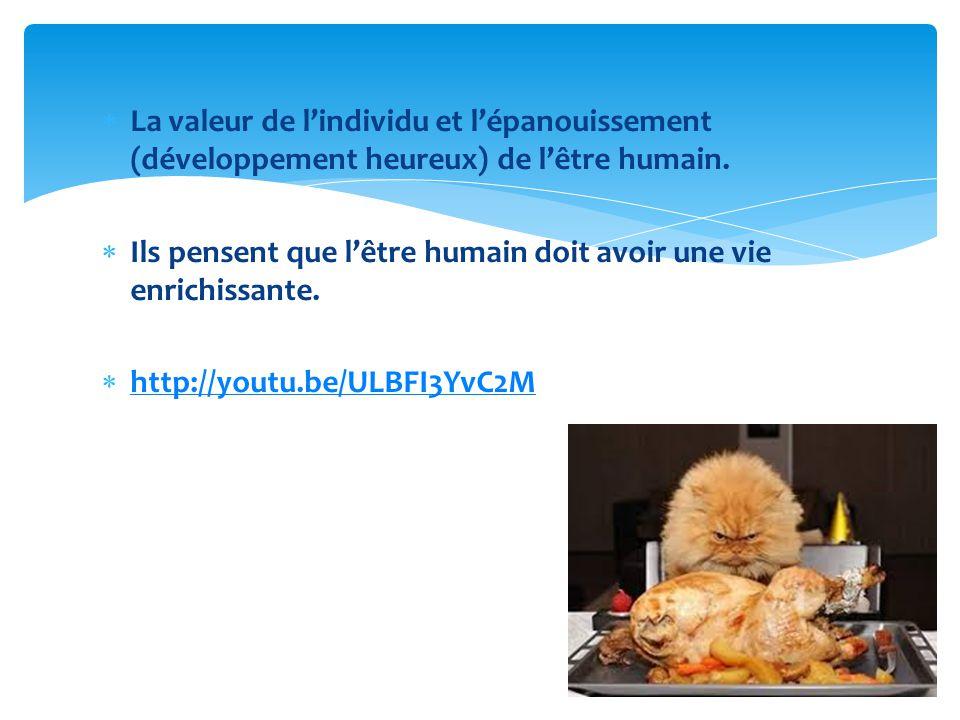 La valeur de lindividu et lépanouissement (développement heureux) de lêtre humain. Ils pensent que lêtre humain doit avoir une vie enrichissante. http