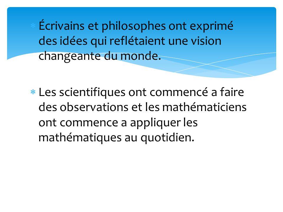 Écrivains et philosophes ont exprimé des idées qui reflétaient une vision changeante du monde. Les scientifiques ont commencé a faire des observations