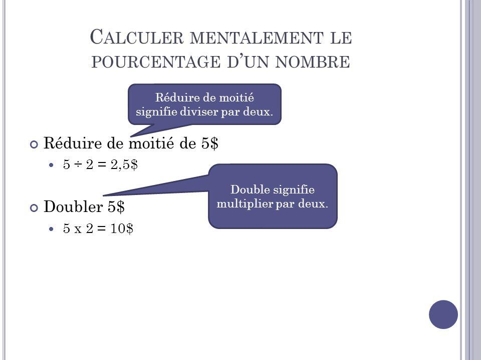 C ALCULER MENTALEMENT LE POURCENTAGE D UN NOMBRE Réduire de moitié de 5$ 5 ÷ 2 = 2,5$ Doubler 5$ 5 x 2 = 10$ Réduire de moitié signifie diviser par de