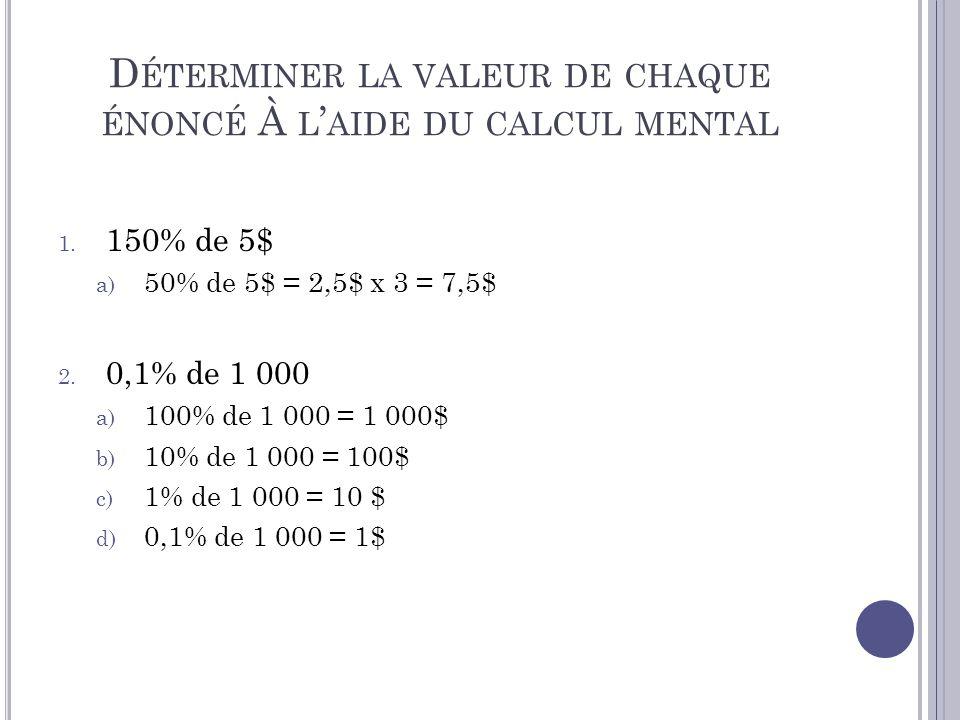 D ÉTERMINER LA VALEUR DE CHAQUE ÉNONCÉ À L AIDE DU CALCUL MENTAL 1. 150% de 5$ a) 50% de 5$ = 2,5$ x 3 = 7,5$ 2. 0,1% de 1 000 a) 100% de 1 000 = 1 00