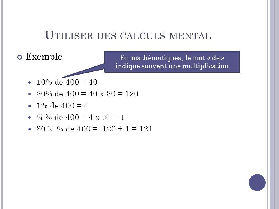 U TILISER DES CALCULS MENTAL Exemple 10% de 400 = 40 30% de 400 = 40 x 30 = 120 1% de 400 = 4 ¼ % de 400 = 4 x ¼ = 1 30 ¼ % de 400 = 120 + 1 = 121 En