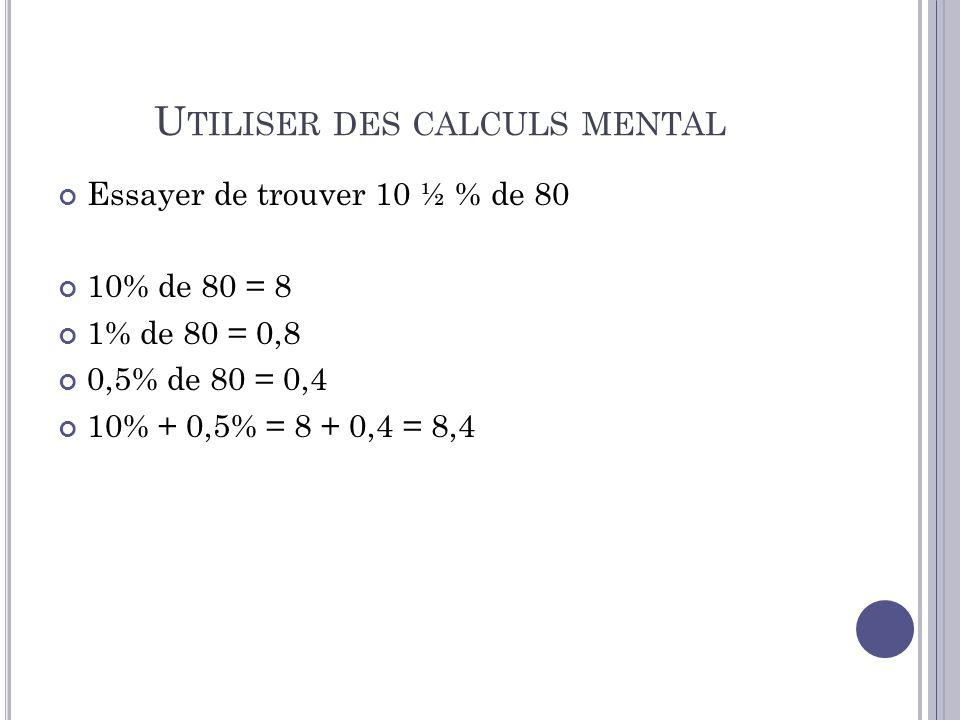 U TILISER DES CALCULS MENTAL Essayer de trouver 10 ½ % de 80 10% de 80 = 8 1% de 80 = 0,8 0,5% de 80 = 0,4 10% + 0,5% = 8 + 0,4 = 8,4