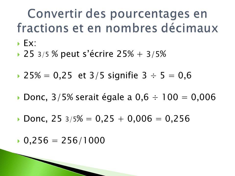 Ex: 25 3/5 % peut sécrire 25% + 3/5 % 25% = 0,25 et 3/5 signifie 3 ÷ 5 = 0,6 Donc, 3/5% serait égale a 0,6 ÷ 100 = 0,006 Donc, 25 3/5 % = 0,25 + 0,006