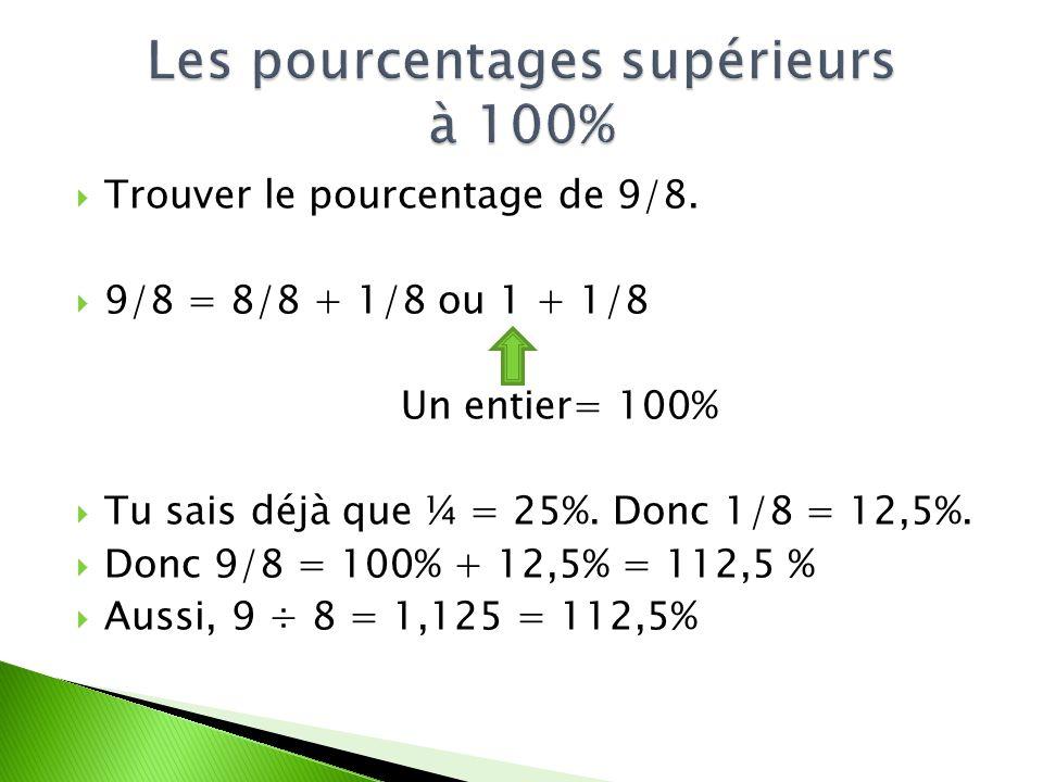 Trouver le pourcentage de 9/8. 9/8 = 8/8 + 1/8 ou 1 + 1/8 Un entier= 100% Tu sais déjà que ¼ = 25%. Donc 1/8 = 12,5%. Donc 9/8 = 100% + 12,5% = 112,5