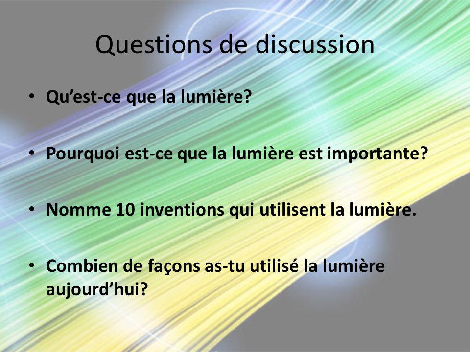 Questions de discussion Quest-ce que la lumière? Pourquoi est-ce que la lumière est importante? Nomme 10 inventions qui utilisent la lumière. Combien