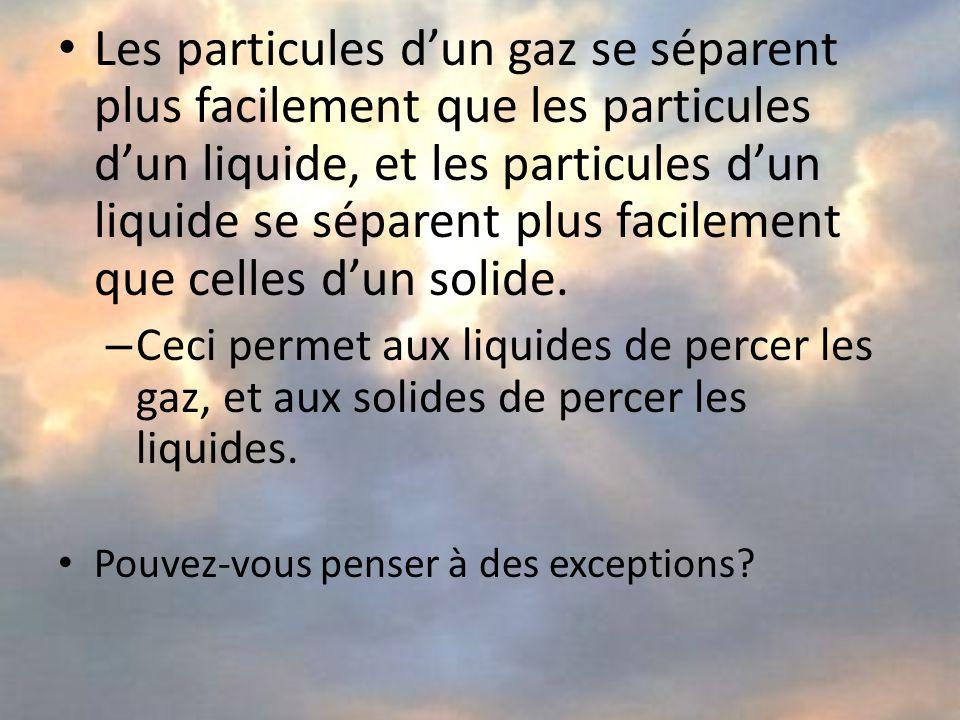 Les particules dun gaz se séparent plus facilement que les particules dun liquide, et les particules dun liquide se séparent plus facilement que celles dun solide.