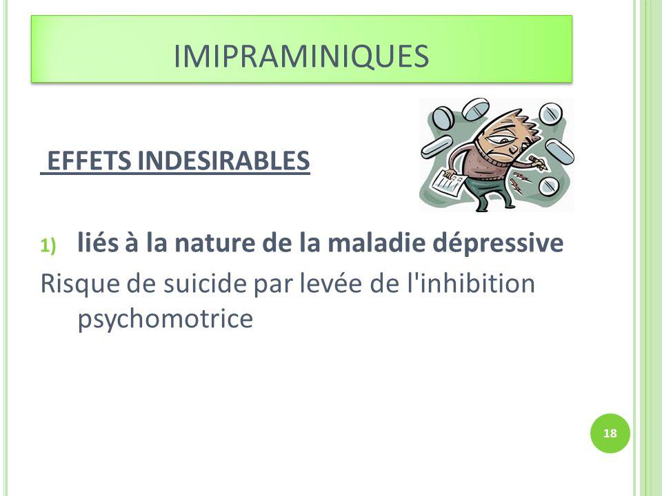 EFFETS INDESIRABLES 1) liés à la nature de la maladie dépressive Risque de suicide par levée de l'inhibition psychomotrice 18 IMIPRAMINIQUES