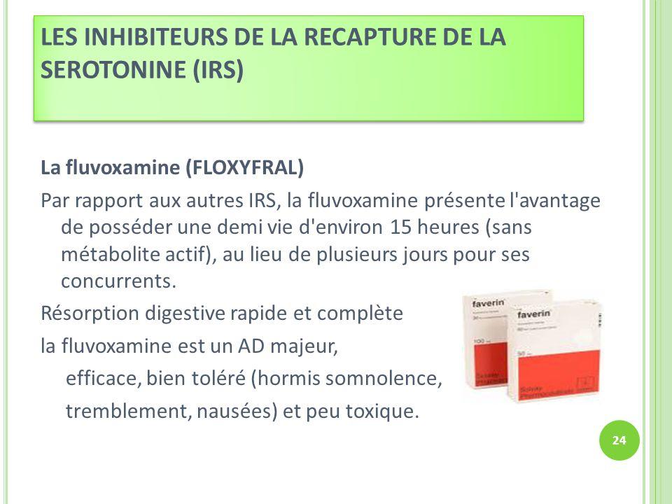 La fluvoxamine (FLOXYFRAL) Par rapport aux autres IRS, la fluvoxamine présente l'avantage de posséder une demi vie d'environ 15 heures (sans métabolit