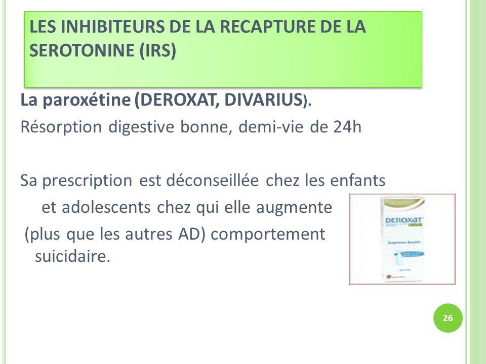 La paroxétine (DEROXAT, DIVARIUS ). Résorption digestive bonne, demi-vie de 24h Sa prescription est déconseillée chez les enfants et adolescents chez