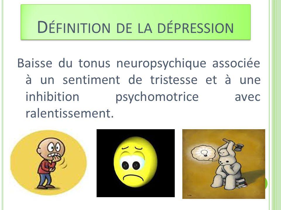 D ÉFINITION DE LA DÉPRESSION Baisse du tonus neuropsychique associée à un sentiment de tristesse et à une inhibition psychomotrice avec ralentissement