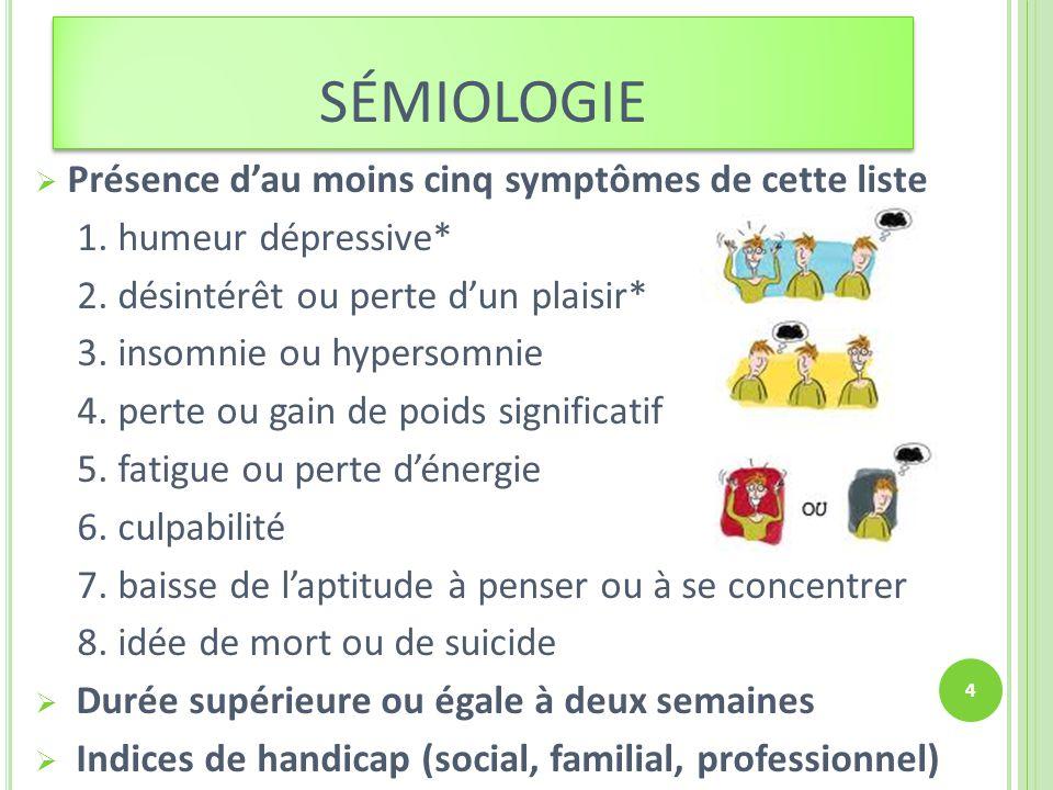 SÉMIOLOGIE Présence dau moins cinq symptômes de cette liste 1. humeur dépressive* 2. désintérêt ou perte dun plaisir* 3. insomnie ou hypersomnie 4. pe