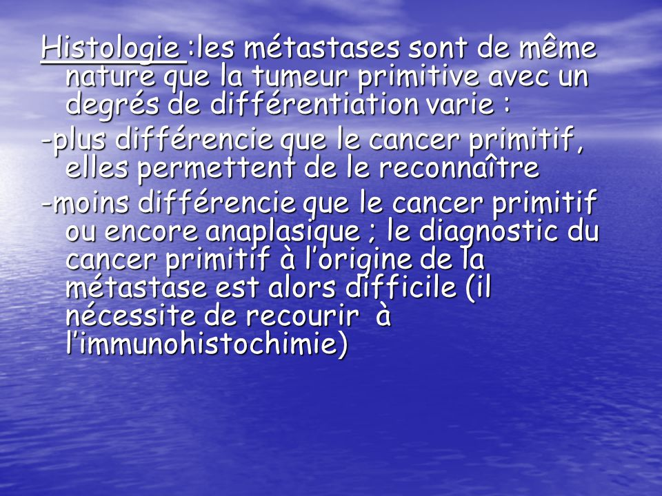 Histologie :les métastases sont de même nature que la tumeur primitive avec un degrés de différentiation varie : -plus différencie que le cancer primi