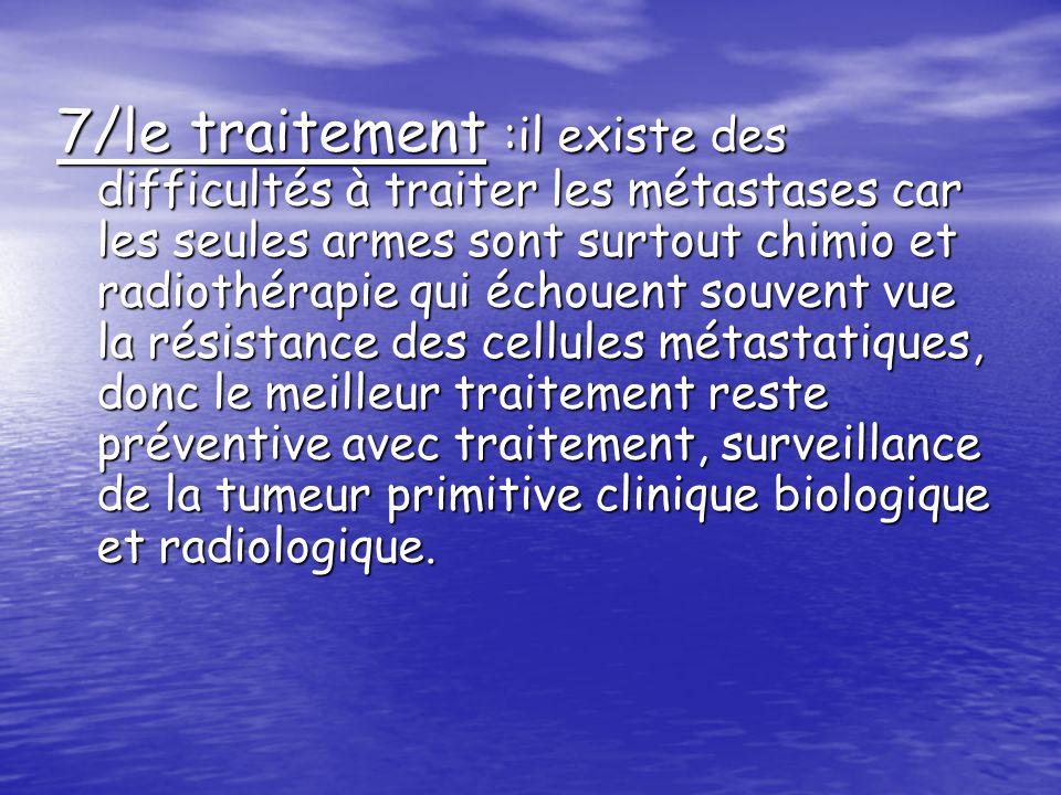 7/le traitement :il existe des difficultés à traiter les métastases car les seules armes sont surtout chimio et radiothérapie qui échouent souvent vue