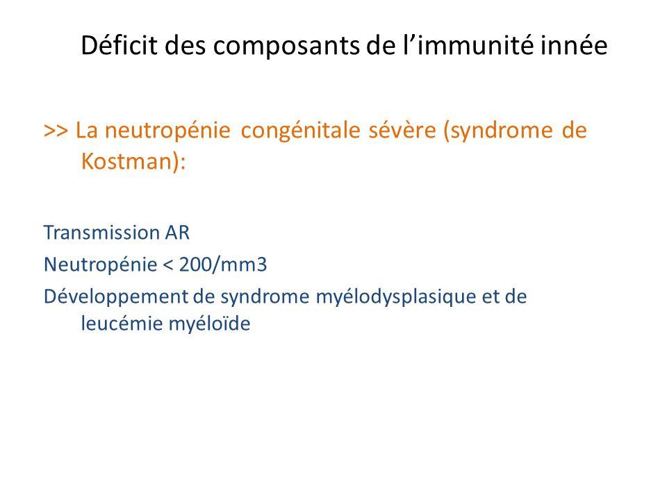 Déficit des composants de limmunité innée >> La neutropénie congénitale sévère (syndrome de Kostman): Transmission AR Neutropénie < 200/mm3 Développem