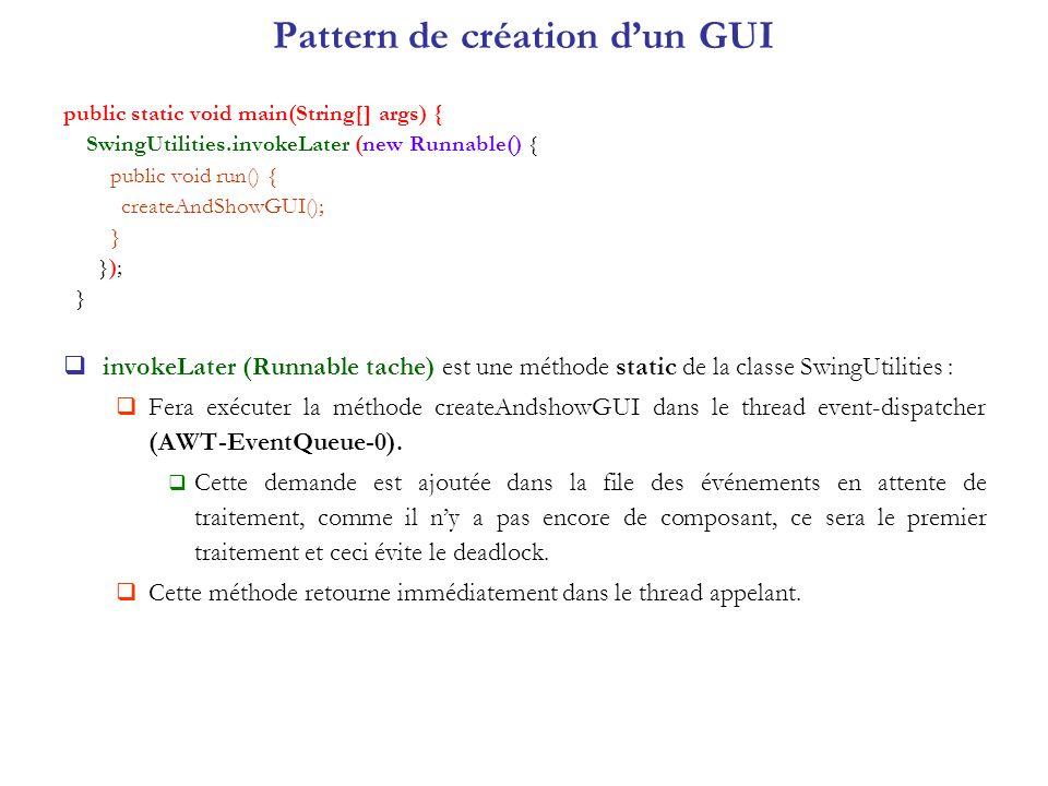Pattern de création dun GUI public static void main(String[] args) { SwingUtilities.invokeLater (new Runnable() { public void run() { createAndShowGUI