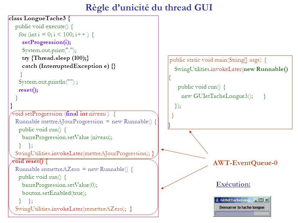 Règle dunicité du thread GUI class LongueTache3 { public void execute() { for (int i = 0; i < 100; i++ ) { setProgression(i); System.out.print(