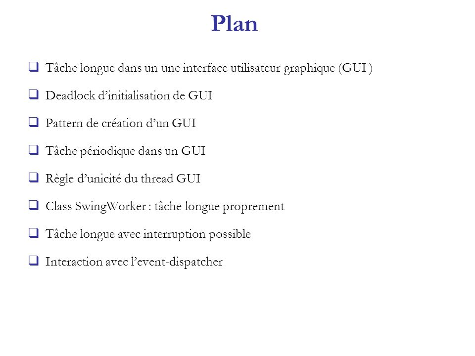 SwingWorker : tâche longue avec interruption possible import java.awt.*; import java.awt.event.*; import javax.swing.*; public class GUIetTacheLongue5 extends JFrame implements ActionListener { JLabel etatLongueTache; JButton boutonGo; SwingWorker worker5; JButton boutonStop; public GUIetTacheLongue5() { super( GUIetTacheLongue5 ); Container contentPane = getContentPane(); boutonGo = new JButton ( Demarrer la tache longue ); contentPane.add( boutonGo,BorderLayout.NORTH); boutonStop = new JButton( Stopper ); boutonStop.setEnabled(false); boutonStop.setBackground(Color.RED); contentPane.add( boutonStop,BorderLayout.SOUTH); etatLongueTache = new JLabel( pas de Longue tache ); contentPane.add( etatLongueTache,BorderLayout.CENTER); boutonGo.addActionListener(this); boutonStop.addActionListener(this); pack(); setVisible(true); } public void actionPerformed(ActionEvent e) { if (e.getActionCommand().equals ( Demarrer la tache longue )) { boutonGo.setEnabled(false); boutonStop.setEnabled(true); etatLongueTache.setText ( tache en cours ); worker5 = new LongueTache5(); worker5.start(); } else { boutonStop.setEnabled(false); worker5.interrupt(); boutonGo.setEnabled(true); } class LongueTache5 extends SwingWorker { private int fin; public LongueTache5() { fin = (int)(Math.random()*100)+100; } public Object construct() { try { for(int i = 0; i < fin; i++ ) { System.out.print( . ); Thread.sleep(100); } } catch (InterruptedException e) { System.out.println( interrupt ! ); return new String( interrupt ! ); } System.out.println( ) ; return String.valueOf(fin); } public void finished() { boutonGo.setEnabled(true); boutonStop.setEnabled(false); String valeurFin = (String)get(); etatLongueTache.setText ( tache finie = + valeurFin); } } // fin LongueTache5 public static void main(String[] args) { SwingUtilities.invokeLater( new Runnable() { public void run() { new GUIetTacheLongue5(); } }); } }