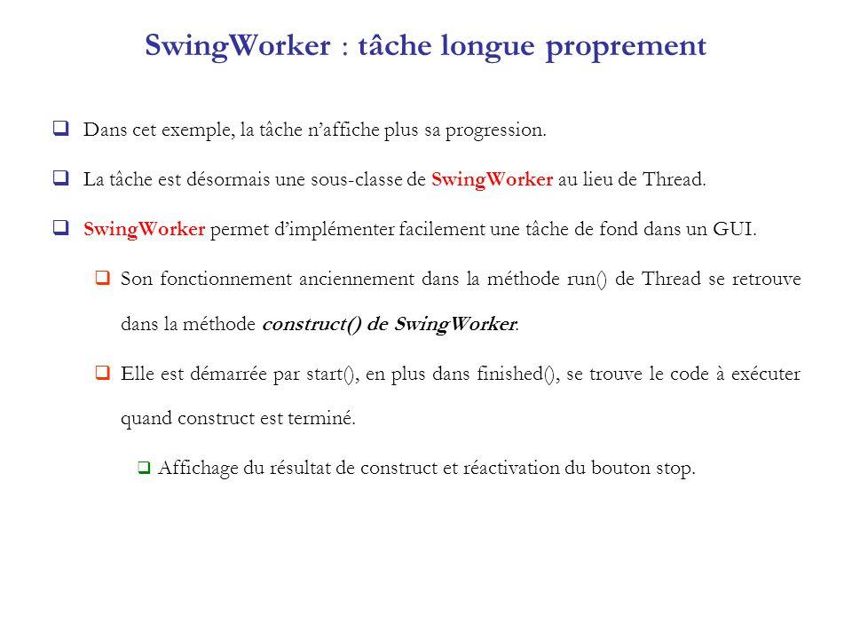 SwingWorker : tâche longue proprement Dans cet exemple, la tâche naffiche plus sa progression. La tâche est désormais une sous-classe de SwingWorker a