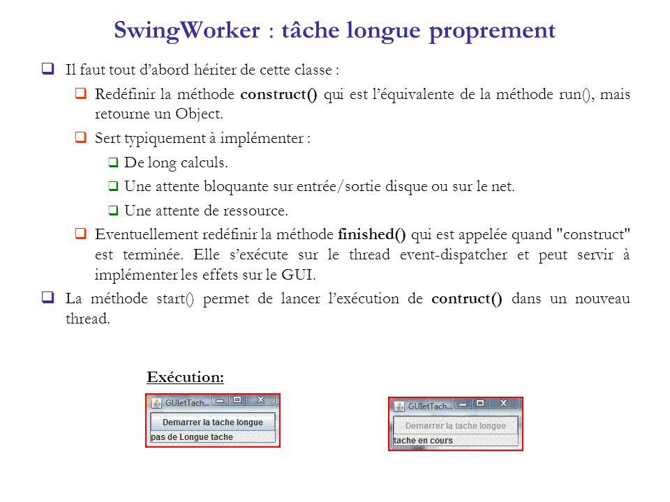 SwingWorker : tâche longue proprement Il faut tout dabord hériter de cette classe : Redéfinir la méthode construct() qui est léquivalente de la méthod