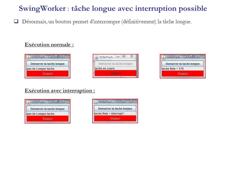 SwingWorker : tâche longue avec interruption possible Désormais, un bouton permet dinterrompre (définitivement) la tâche longue. Exécution normale : E