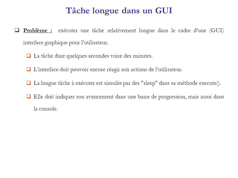 Tâche longue dans un GUI Problème : exécuter une tâche relativement longue dans le cadre dune (GUI) interface graphique pour lutilisateur. La tâche du