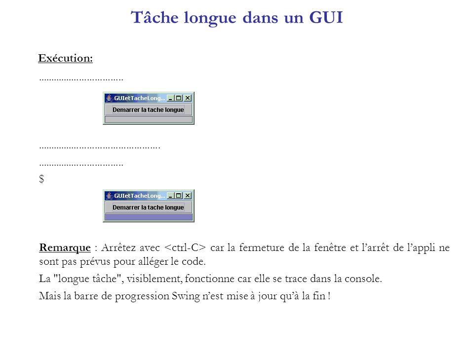 Règle dunicité du thread GUI import java.awt.*; import java.awt.event.*; import javax.swing.*; public class GUIetTacheLongue3 extends JFrame implements ActionListener { JProgressBar barreProgression; JButton bouton; public GUIetTacheLongue3() { super( GUIetTacheLongue3 ); Container contentPane = getContentPane(); barreProgression = new JProgressBar(); barreProgression.setMinimum(0); barreProgression.setMaximum(99); barreProgression.setValue(0); bouton = new JButton( Demarrer la tache longue ); contentPane.add(bouton,BorderLayout.NORTH); contentPane.add(barreProgression,BorderLayout.SOUTH); bouton.addActionListener(this); pack(); setVisible(true); } public void actionPerformed(ActionEvent e) { bouton.setEnabled(false); Thread t = new Thread() { public void run() { LongueTache3 tache = new LongueTache3(); tache.execute(); } }; t.start(); } AWT-EventQueue-0 Thread-3 Le constructeur