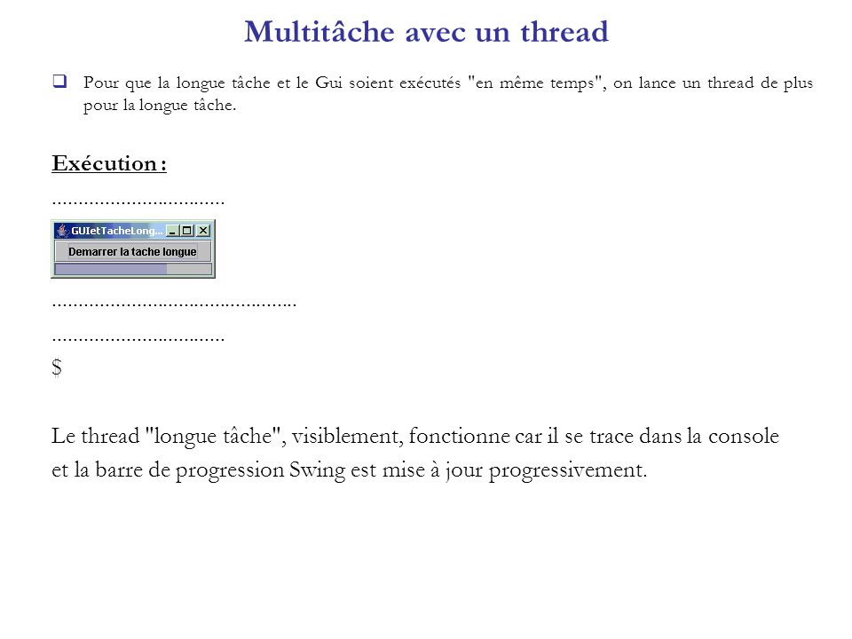 Utilitaire pour tracer les threads import java.awt.*; import java.awt.event.*; import javax.swing.*; class ThreadSwing { public static void main(String args[]) { System.out.println( main -----> thread name = + Thread.currentThread().getName()); JFrame frame = new JFrame( ThreadSwing ); JButton bouton = new JButton( Afficher ); frame.getContentPane().add(bouton); bouton.addActionListener(new ActionListener() { public void actionPerformed (ActionEvent e) { System.out.println ( actionPerformed -----> thread name = +Thread.currentThread().getName()); } }); frame.pack(); frame.setVisible(true); } Exécution : main -----> thread name = main actionPerformed -----> thread name = AWT-EventQueue-0