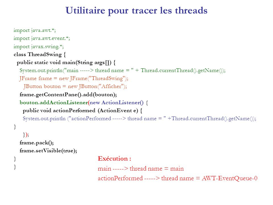 SwingWorker : tâche longue proprement import java.awt.*; import java.awt.event.*; import javax.swing.*; public class GUIetTacheLongue4 extends JFrame implements ActionListener { JLabel etatLongueTache; JButton bouton; SwingWorker worker4; public GUIetTacheLongue4() { super ( GUIetTacheLongue4 ); Container contentPane = getContentPane(); bouton = new JButton( Demarrer la tache longue ); contentPane.add(bouton,BorderLayout.NORTH); etatLongueTache = new JLabel( pas de Longue tache ); contentPane.add(etatLongueTache,BorderLayout.SOUTH); bouton.addActionListener(this); pack(); setVisible(true); } public void actionPerformed(ActionEvent e) { bouton.setEnabled(false); etatLongueTache.setText( tache en cours ); worker4 = new LongueTache4(); worker4.start(); } class LongueTache4 extends SwingWorker { private int fin; public LongueTache4() { fin = (int)(Math.random()*100)+100; } public Object construct() { for(int i = 0; i < fin; i++ ) { System.out.print( . ); try { Thread.sleep(100);} catch (InterruptedException e) {} } System.out.println( ) ; return new Integer(fin); } public void finished() { bouton.setEnabled(true); etatLongueTache.setText( tache finie = + fin); } public static void main(String[] args) { SwingUtilities.invokeLater( new Runnable() { public void run() {new GUIetTacheLongue4();} }); } } // fin de la classe GUIetTacheLongue4