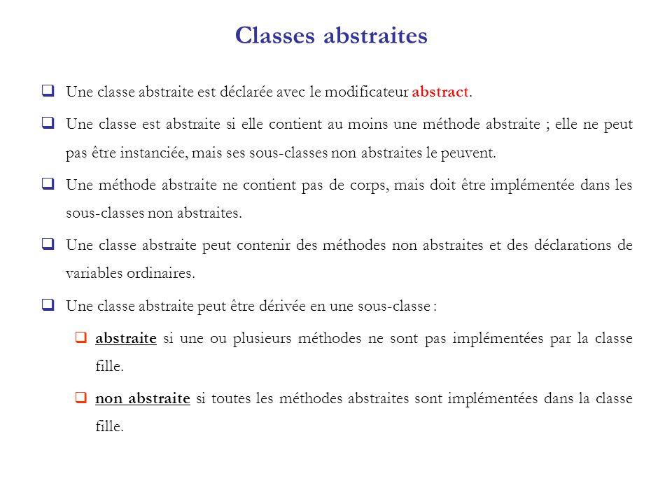Une classe abstraite est déclarée avec le modificateur abstract. Une classe est abstraite si elle contient au moins une méthode abstraite ; elle ne pe
