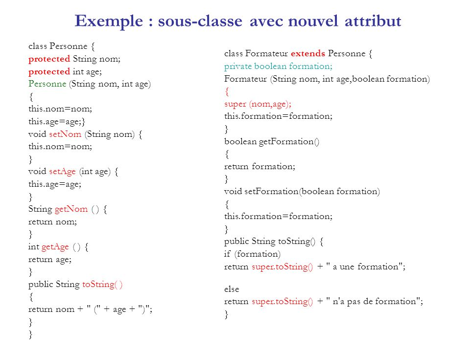 Exemple : sous-classe avec nouvel attribut class TestPers{ public static void main(String arg[]) { Formateur s=new Formateur( bb ,32, false); System.out.println(s); s.setNom(s.getNom( ) + ben ); s.setAge(s.getAge( ) + 2); s.setFormation(true); System.out.println(s); } Résultat: bb (32) n a pas de formation bb ben (34) a une formation