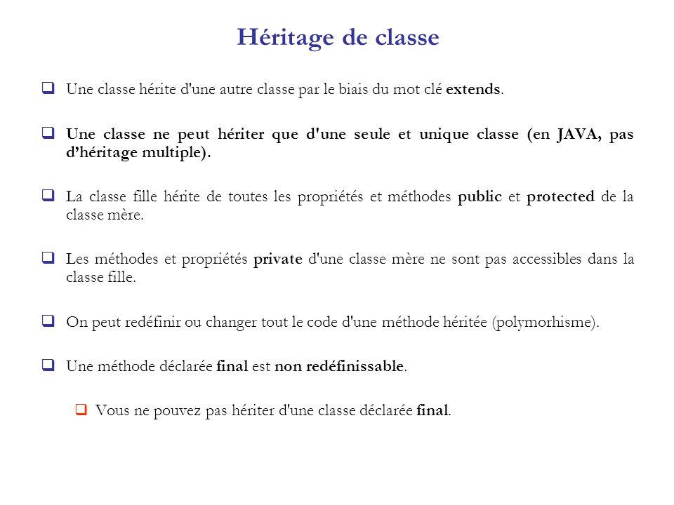 Héritage de classe Une classe hérite d'une autre classe par le biais du mot clé extends. Une classe ne peut hériter que d'une seule et unique classe (